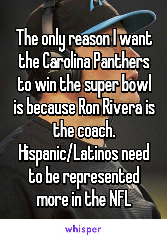 The only reason I want the Carolina Panthers to win the super bowl is because Ron Rivera is the coach. Hispanic/Latinos need to be represented more in the NFL