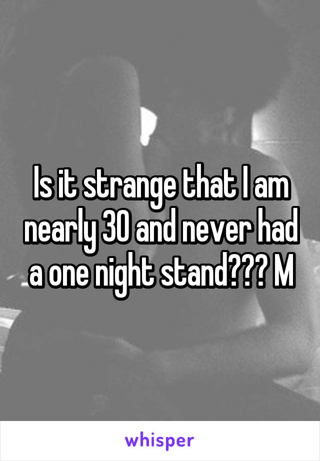 Is it strange that I am nearly 30 and never had a one night stand??? M