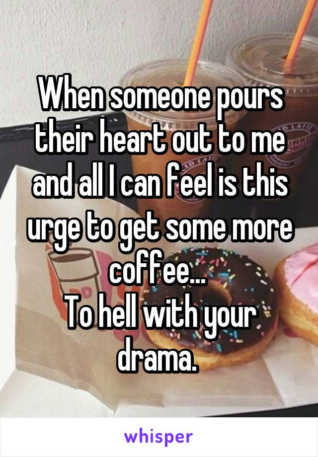 When someone pours their heart out to me and all I can feel is this urge to get some more coffee...  To hell with your drama.