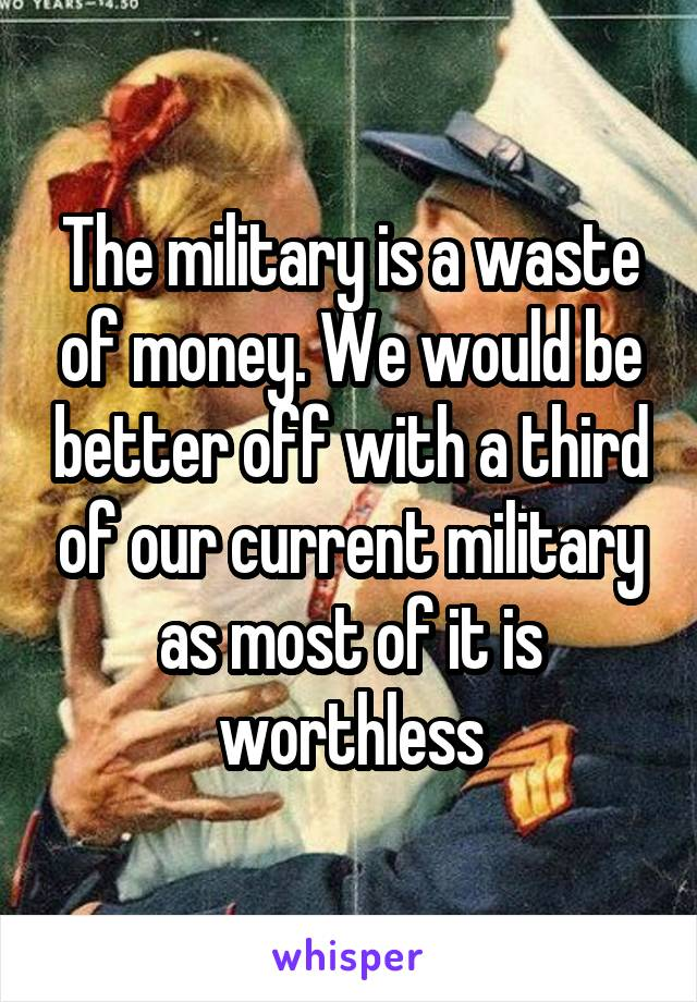 The military is a waste of money. We would be better off with a third of our current military as most of it is worthless