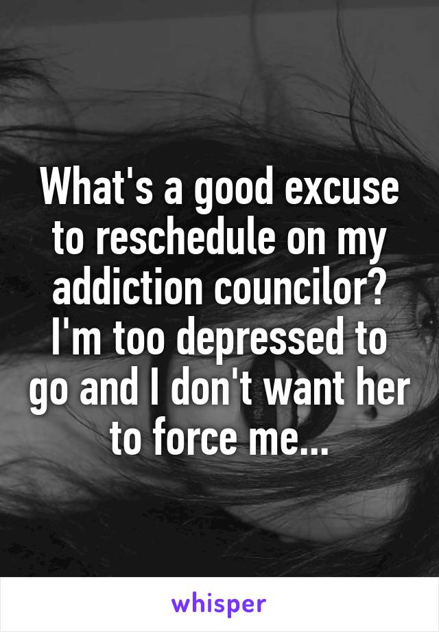 What's a good excuse to reschedule on my addiction councilor? I'm too depressed to go and I don't want her to force me...