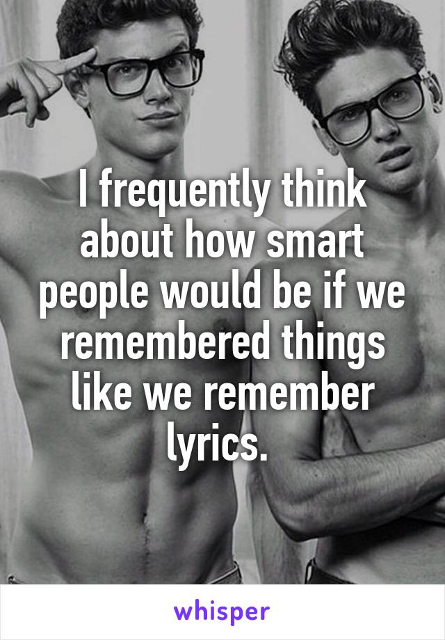 I frequently think about how smart people would be if we remembered things like we remember lyrics.