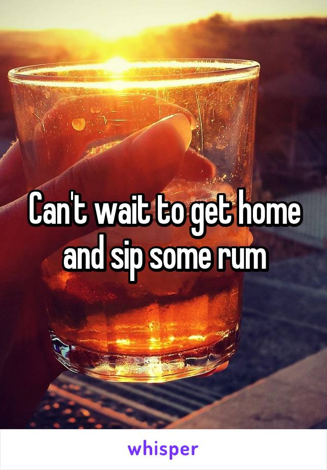 Can't wait to get home and sip some rum