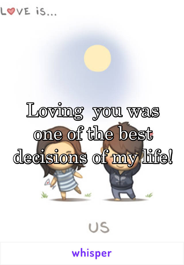 Loving  you was one of the best decisions of my life!