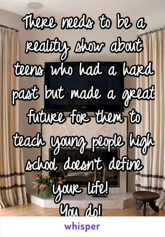 There needs to be a reality show about teens who had a hard past but made a great future for them to teach young people high school doesn't define your life!  You do!