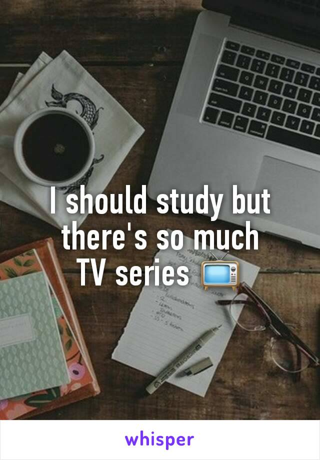 I should study but there's so much TV series 📺