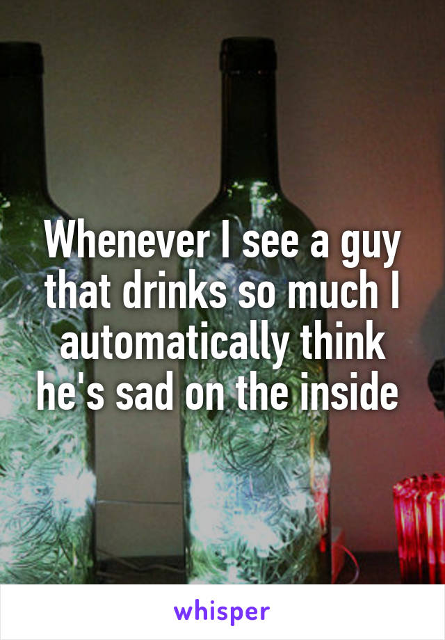 Whenever I see a guy that drinks so much I automatically think he's sad on the inside