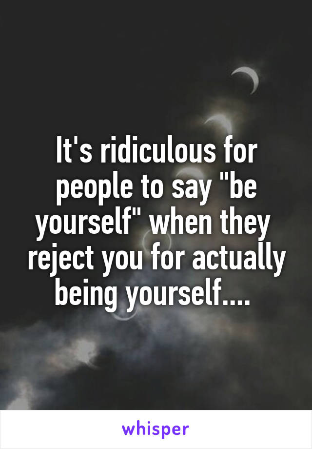 """It's ridiculous for people to say """"be yourself"""" when they  reject you for actually being yourself...."""