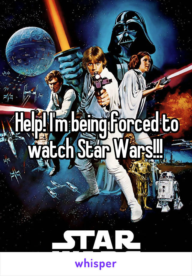 Help! I'm being forced to watch Star Wars!!!