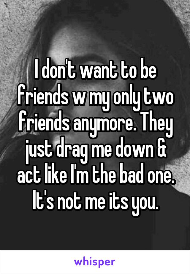 I don't want to be friends w my only two friends anymore. They just drag me down & act like I'm the bad one. It's not me its you.