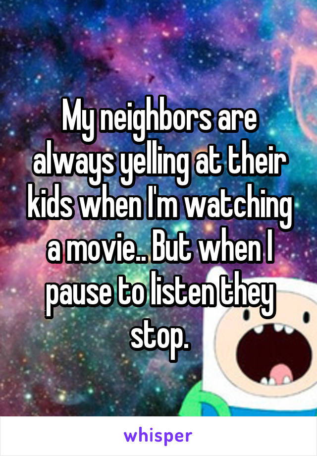 My neighbors are always yelling at their kids when I'm watching a movie.. But when I pause to listen they stop.
