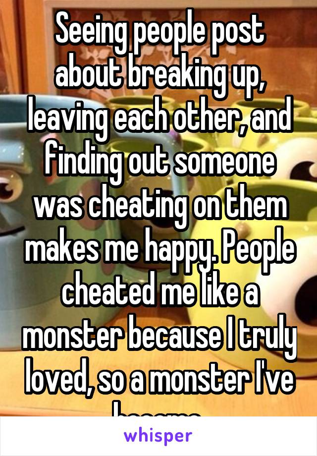 Seeing people post about breaking up, leaving each other, and finding out someone was cheating on them makes me happy. People cheated me like a monster because I truly loved, so a monster I've become.