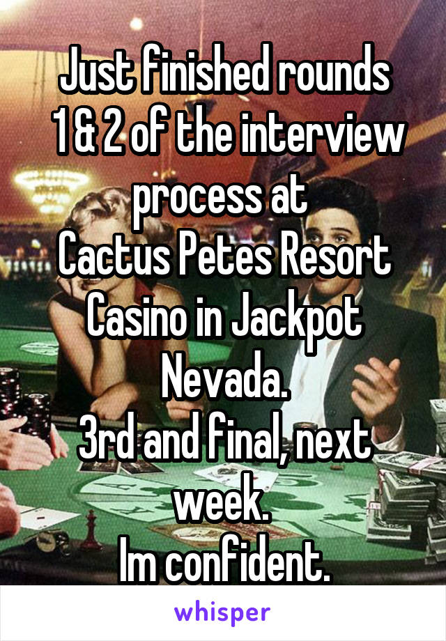 Just finished rounds  1 & 2 of the interview process at  Cactus Petes Resort Casino in Jackpot Nevada. 3rd and final, next week.  Im confident.