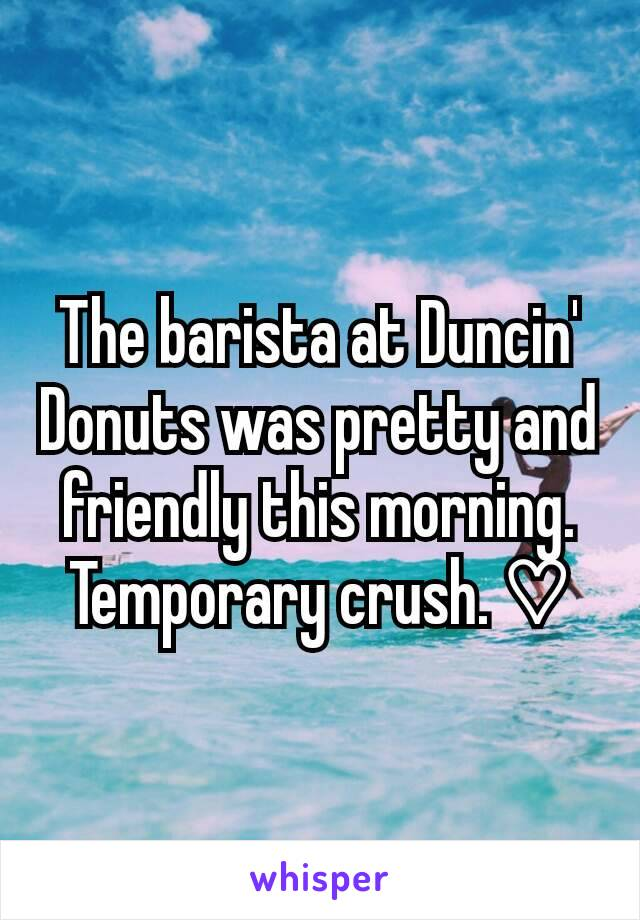 The barista at Duncin' Donuts was pretty and friendly this morning. Temporary crush. ♡