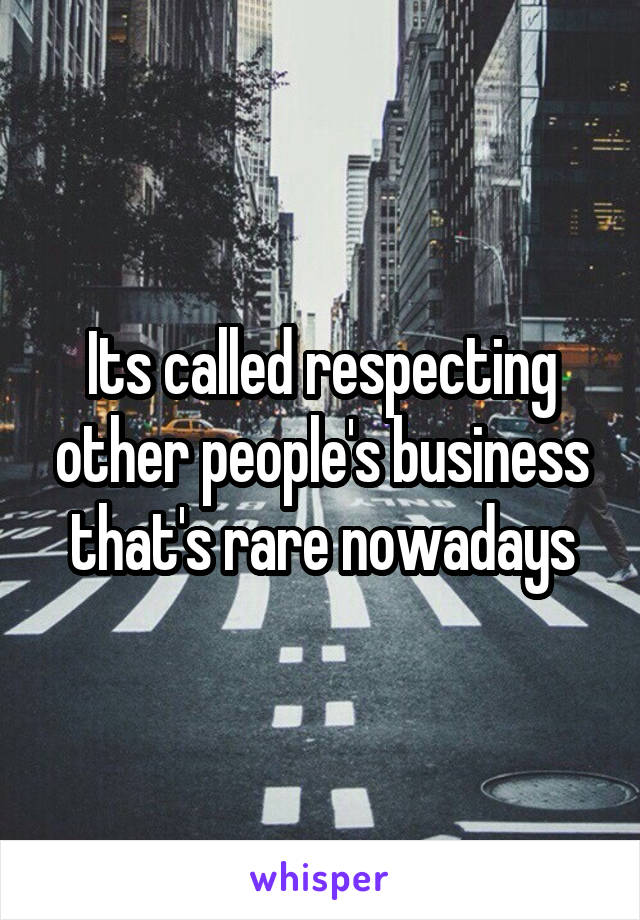 Its called respecting other people's business that's rare nowadays