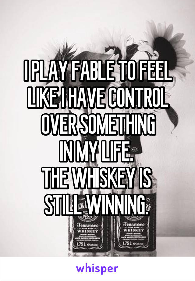 I PLAY FABLE TO FEEL LIKE I HAVE CONTROL OVER SOMETHING IN MY LIFE.  THE WHISKEY IS  STILL WINNING.