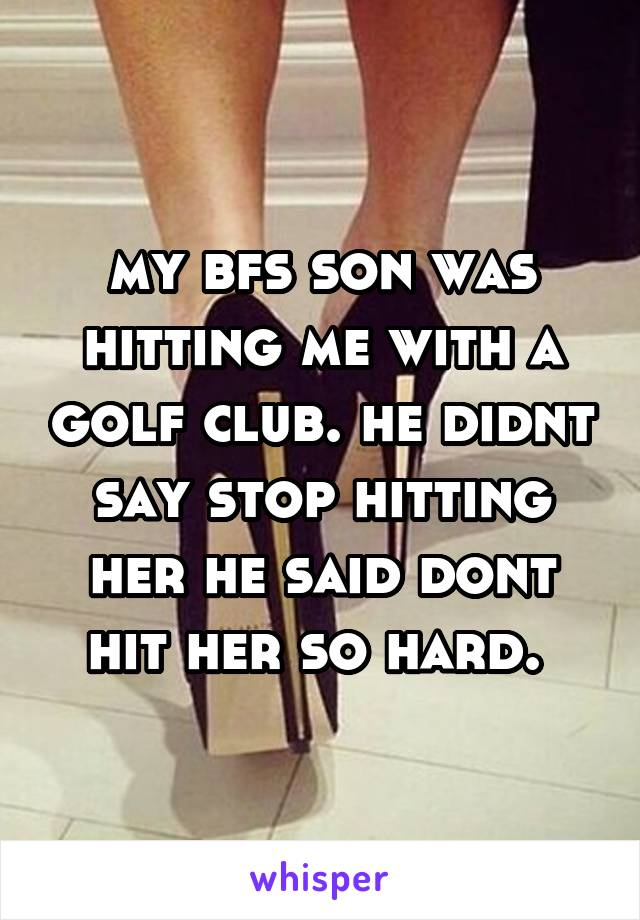 my bfs son was hitting me with a golf club. he didnt say stop hitting her he said dont hit her so hard.