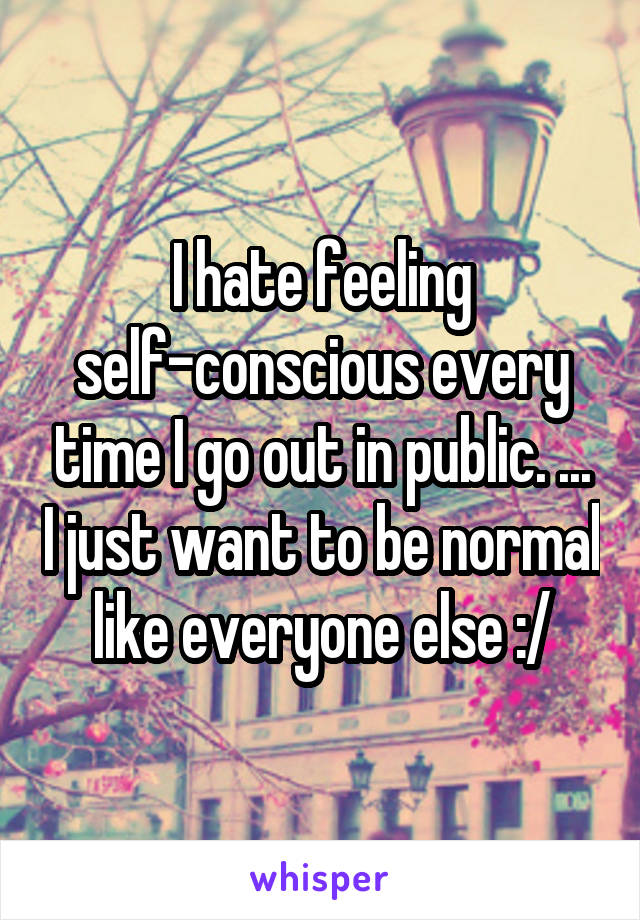 I hate feeling self-conscious every time I go out in public. ... I just want to be normal like everyone else :/
