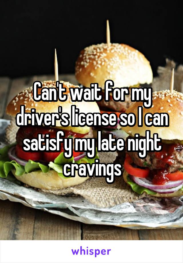 Can't wait for my driver's license so I can satisfy my late night cravings