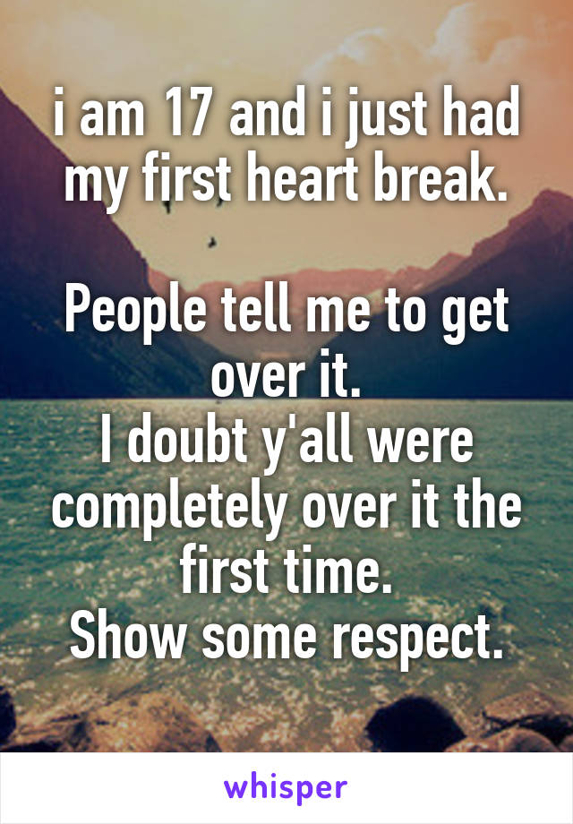 i am 17 and i just had my first heart break.  People tell me to get over it. I doubt y'all were completely over it the first time. Show some respect.