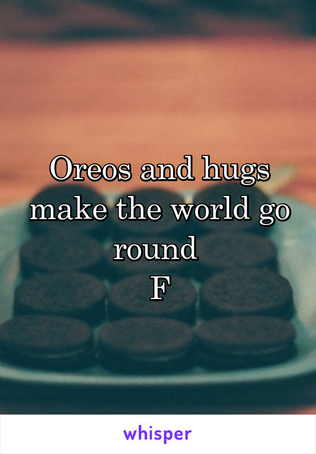 Oreos and hugs make the world go round  F