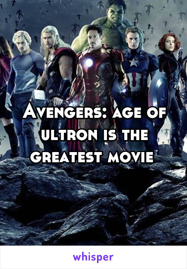 Avengers: age of ultron is the greatest movie