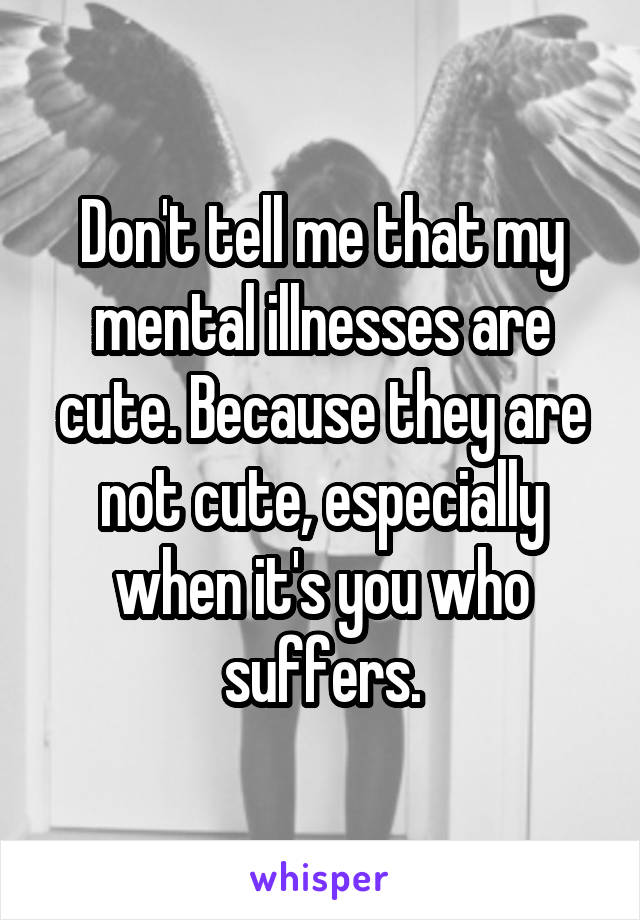 Don't tell me that my mental illnesses are cute. Because they are not cute, especially when it's you who suffers.