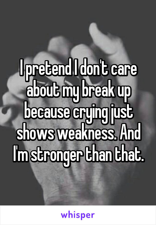 I pretend I don't care about my break up because crying just shows weakness. And I'm stronger than that.