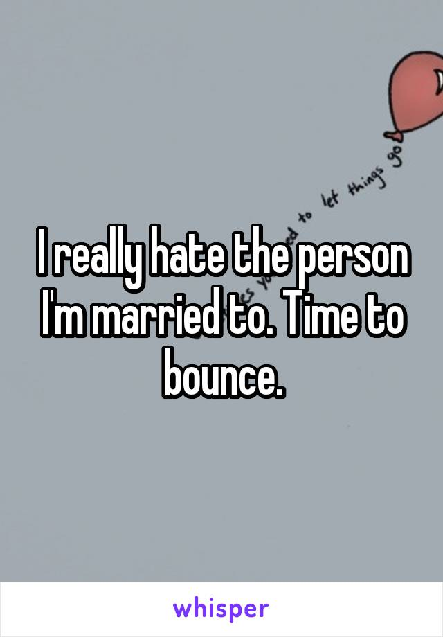 I really hate the person I'm married to. Time to bounce.