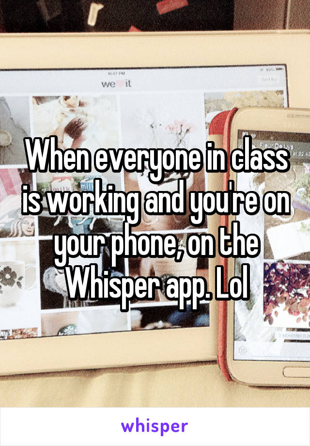 When everyone in class is working and you're on your phone, on the Whisper app. Lol