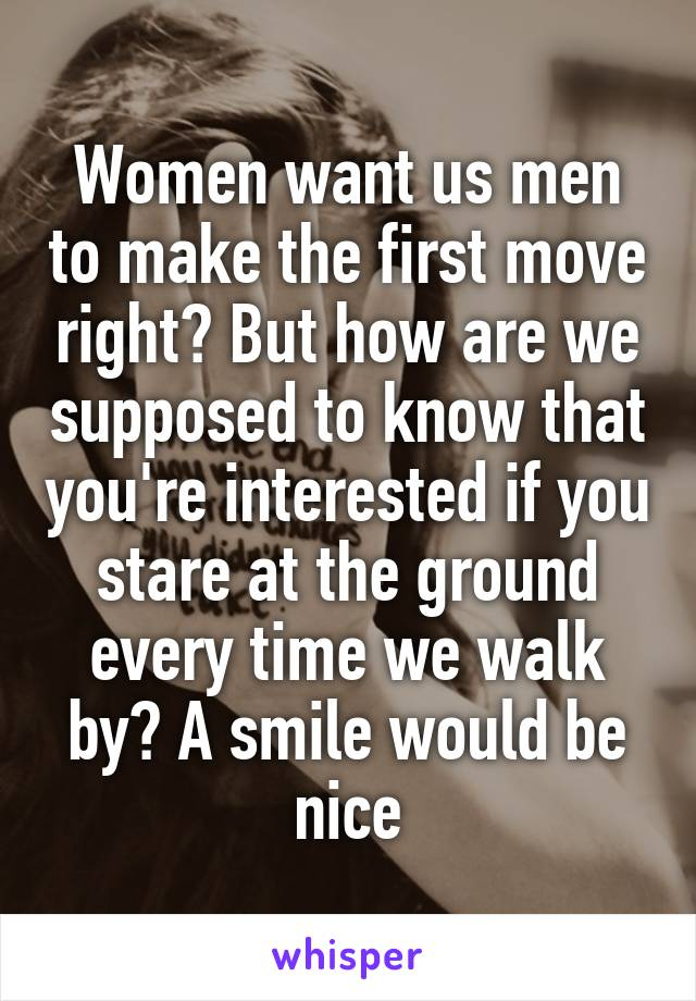 Women want us men to make the first move right? But how are we supposed to know that you're interested if you stare at the ground every time we walk by? A smile would be nice