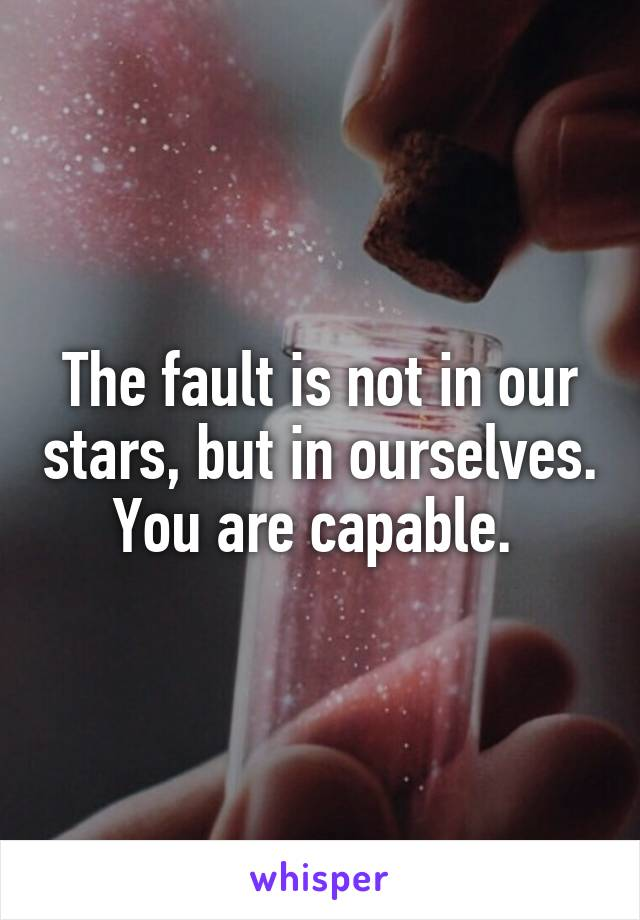 The fault is not in our stars, but in ourselves. You are capable.