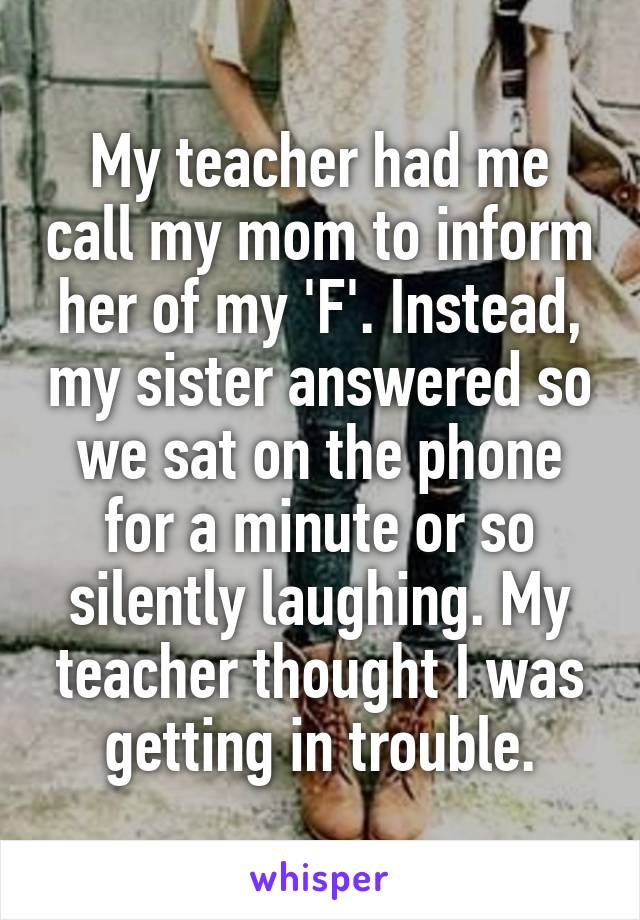 My teacher had me call my mom to inform her of my 'F'. Instead, my sister answered so we sat on the phone for a minute or so silently laughing. My teacher thought I was getting in trouble.