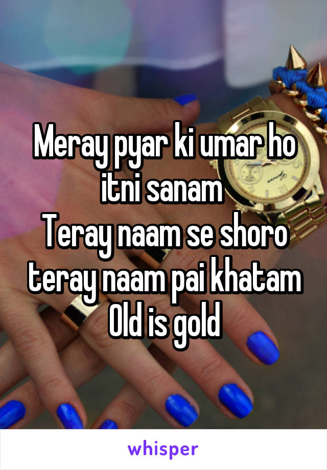 Meray pyar ki umar ho itni sanam  Teray naam se shoro teray naam pai khatam Old is gold