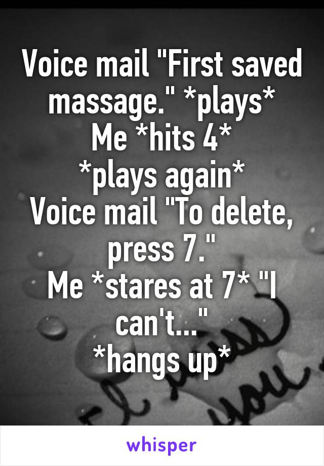 "Voice mail ""First saved massage."" *plays* Me *hits 4* *plays again* Voice mail ""To delete, press 7."" Me *stares at 7* ""I can't..."" *hangs up*"