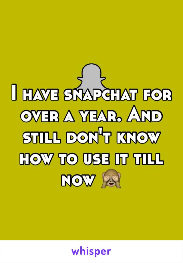 I have snapchat for over a year. And still don't know how to use it till now 🙈
