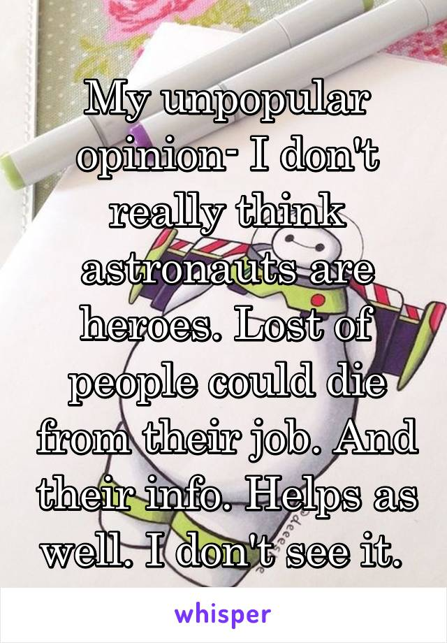 My unpopular opinion- I don't really think astronauts are heroes. Lost of people could die from their job. And their info. Helps as well. I don't see it.