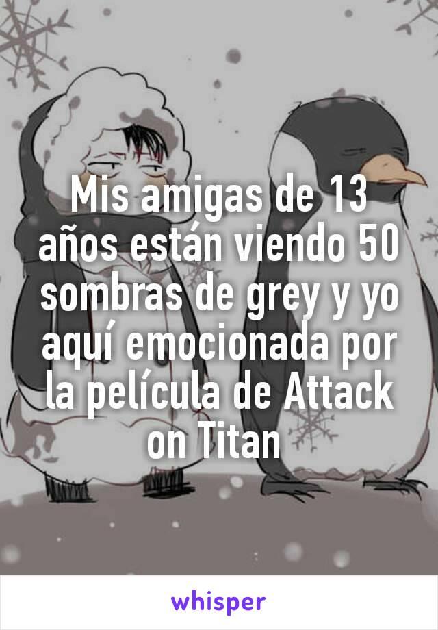 Mis amigas de 13 años están viendo 50 sombras de grey y yo aquí emocionada por la película de Attack on Titan