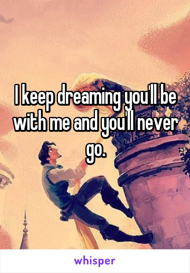 I keep dreaming you'll be with me and you'll never go.