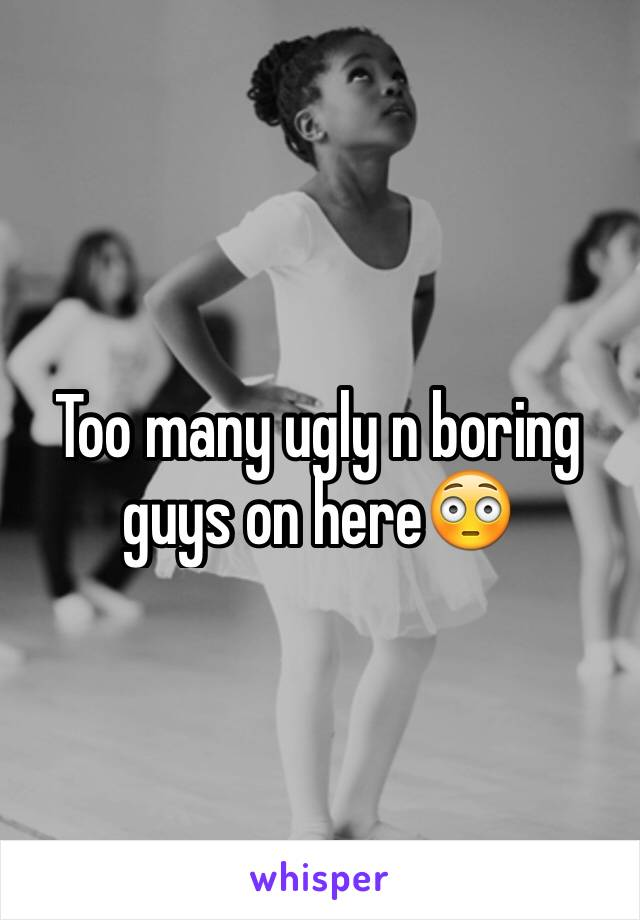 Too many ugly n boring guys on here😳