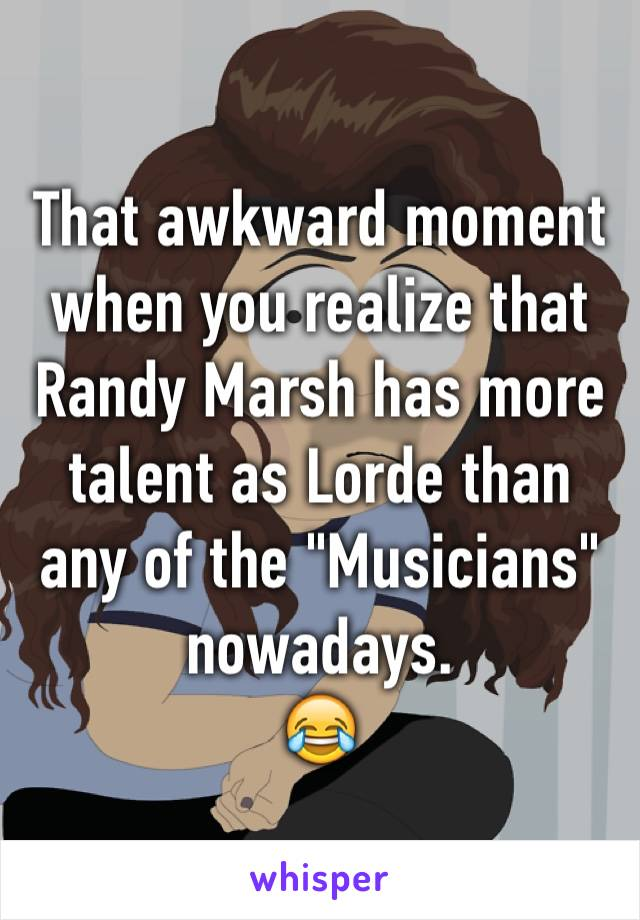 """That awkward moment when you realize that Randy Marsh has more talent as Lorde than any of the """"Musicians"""" nowadays.   😂"""