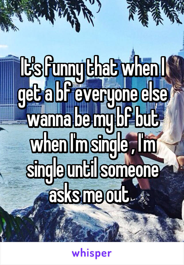 It's funny that when I get a bf everyone else wanna be my bf but when I'm single , I'm single until someone asks me out