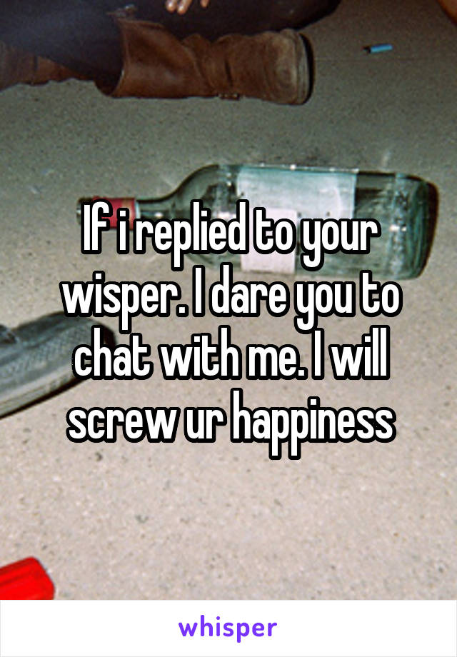 If i replied to your wisper. I dare you to chat with me. I will screw ur happiness