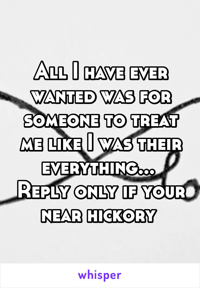 All I have ever wanted was for someone to treat me like I was their everything...  Reply only if your near hickory