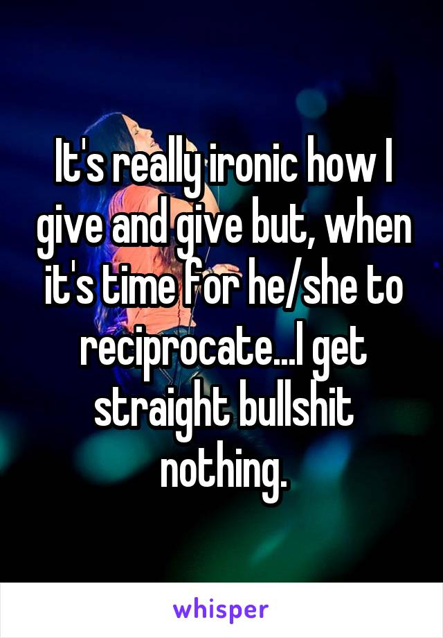 It's really ironic how I give and give but, when it's time for he/she to reciprocate...I get straight bullshit nothing.