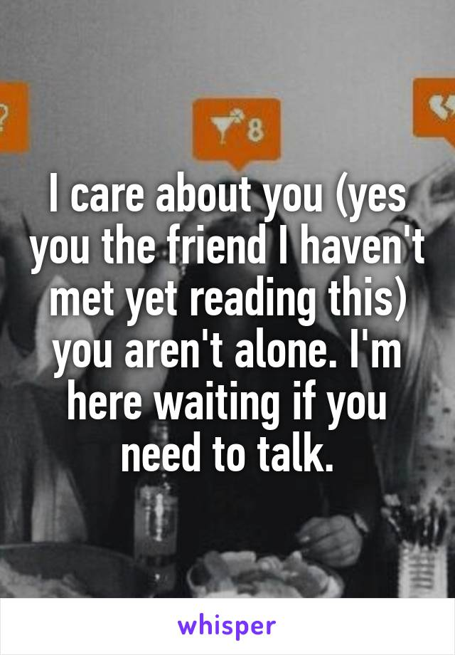 I care about you (yes you the friend I haven't met yet reading this) you aren't alone. I'm here waiting if you need to talk.