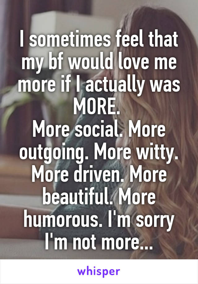I sometimes feel that my bf would love me more if I actually was MORE.  More social. More outgoing. More witty. More driven. More beautiful. More humorous. I'm sorry I'm not more...