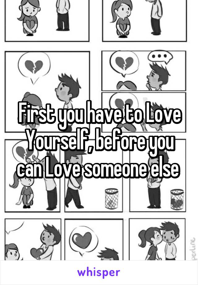 First you have to Love Yourself, before you can Love someone else
