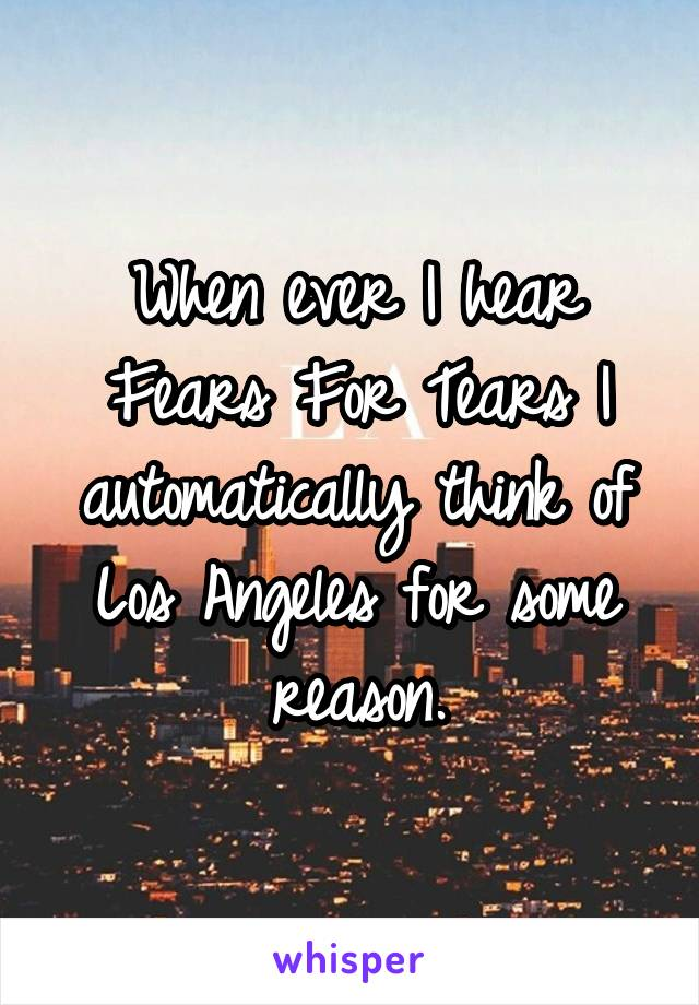 When ever I hear Fears For Tears I automatically think of Los Angeles for some reason.
