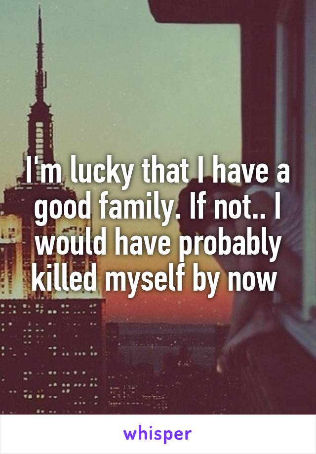 I'm lucky that I have a good family. If not.. I would have probably killed myself by now
